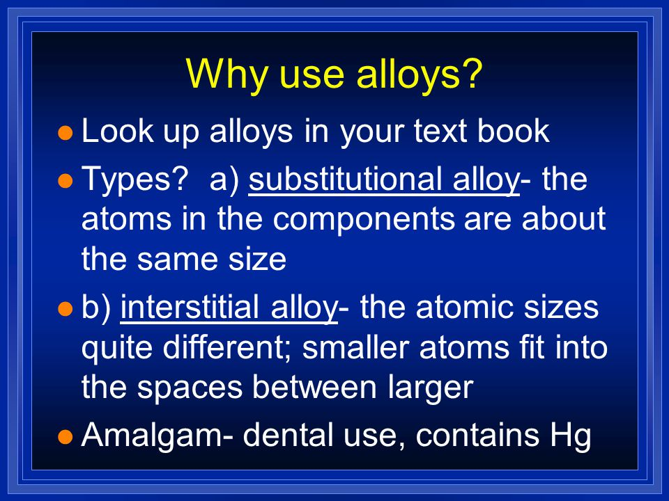Why use alloys? l Look up alloys in your text book l Types? a) substitutional alloy- the atoms in the components are about the same size l b) intersti