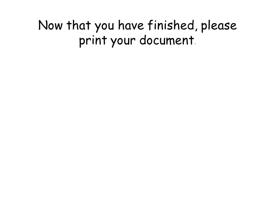 Now that you have finished, please print your document.