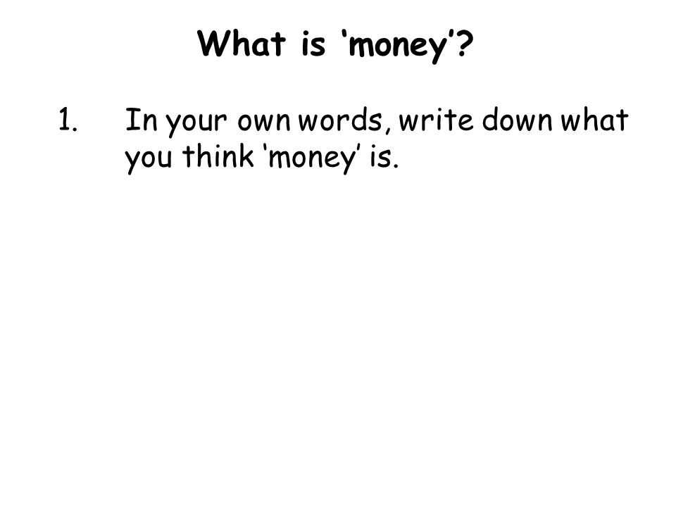 What is 'money' 1.In your own words, write down what you think 'money' is.
