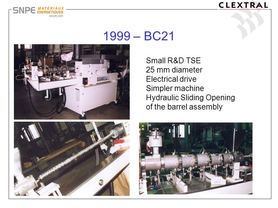 19 1999 – BC21 Small R&D TSE 25 mm diameter Electrical drive Simpler machine Hydraulic Sliding Opening of the barrel assembly