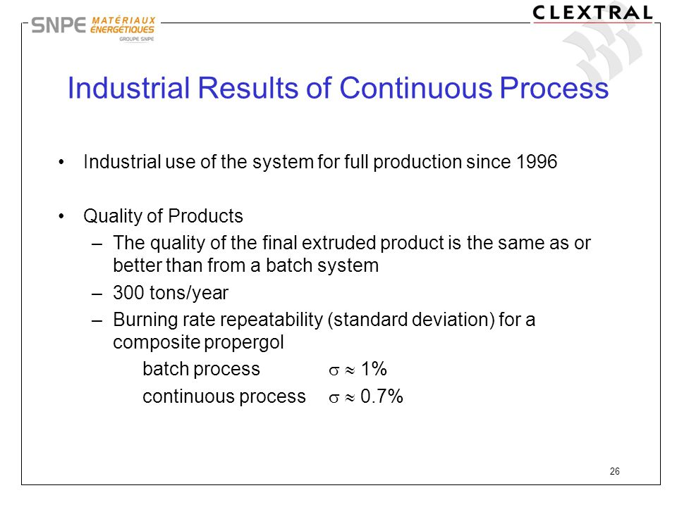 26 Industrial Results of Continuous Process Industrial use of the system for full production since 1996 Quality of Products –The quality of the final
