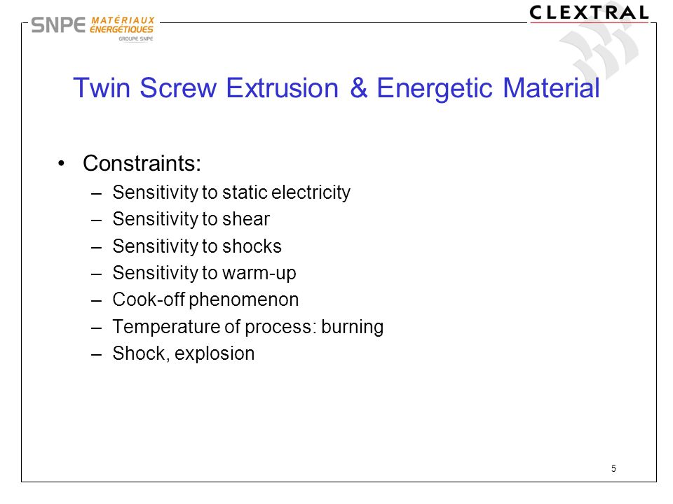 5 Twin Screw Extrusion & Energetic Material Constraints: –Sensitivity to static electricity –Sensitivity to shear –Sensitivity to shocks –Sensitivity