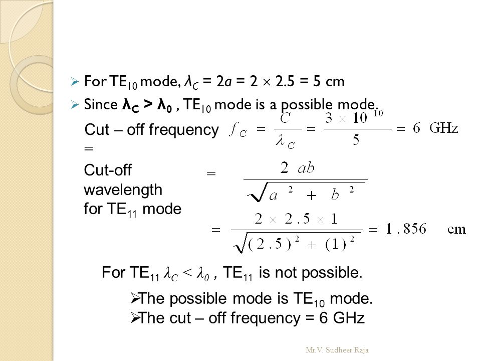  For TE 10 mode, λ C = 2a = 2  2.5 = 5 cm  Since λ C > λ 0, TE 10 mode is a possible mode. Cut – off frequency = Cut-off wavelength for TE 11 mode