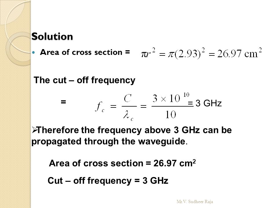 Solution Area of cross section = The cut – off frequency =  Therefore the frequency above 3 GHz can be propagated through the waveguide. Area of cros