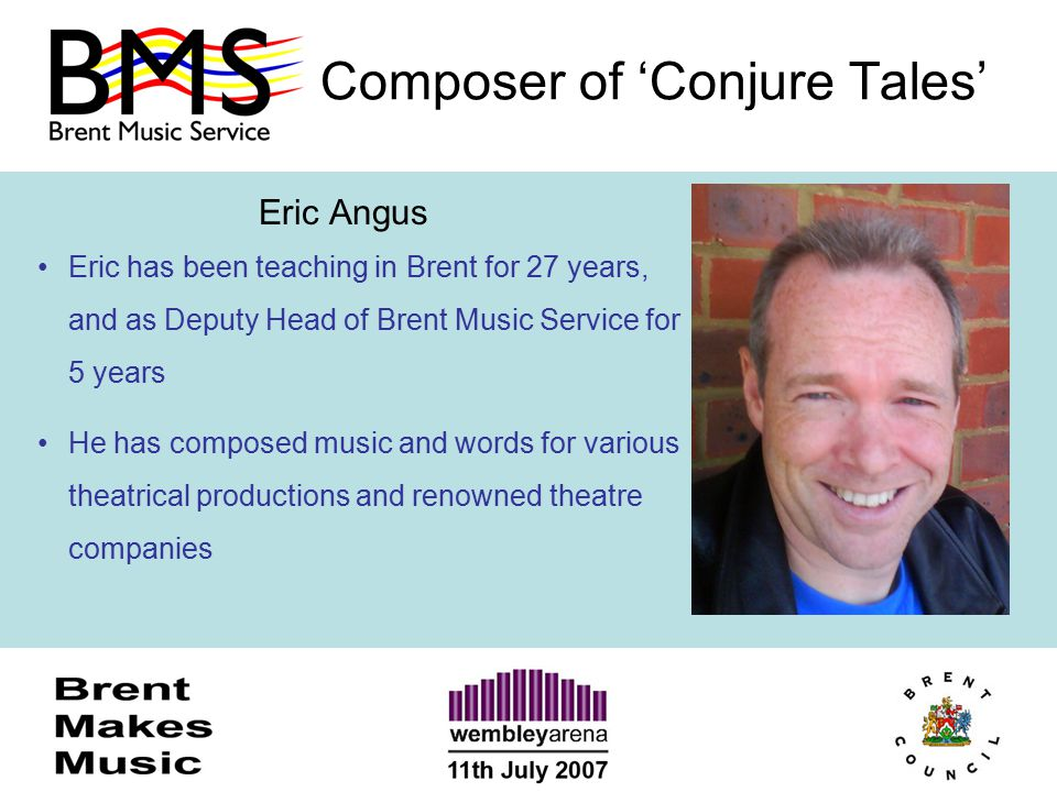 Composer of 'Conjure Tales' Eric Angus Eric has been teaching in Brent for 27 years, and as Deputy Head of Brent Music Service for 5 years He has comp