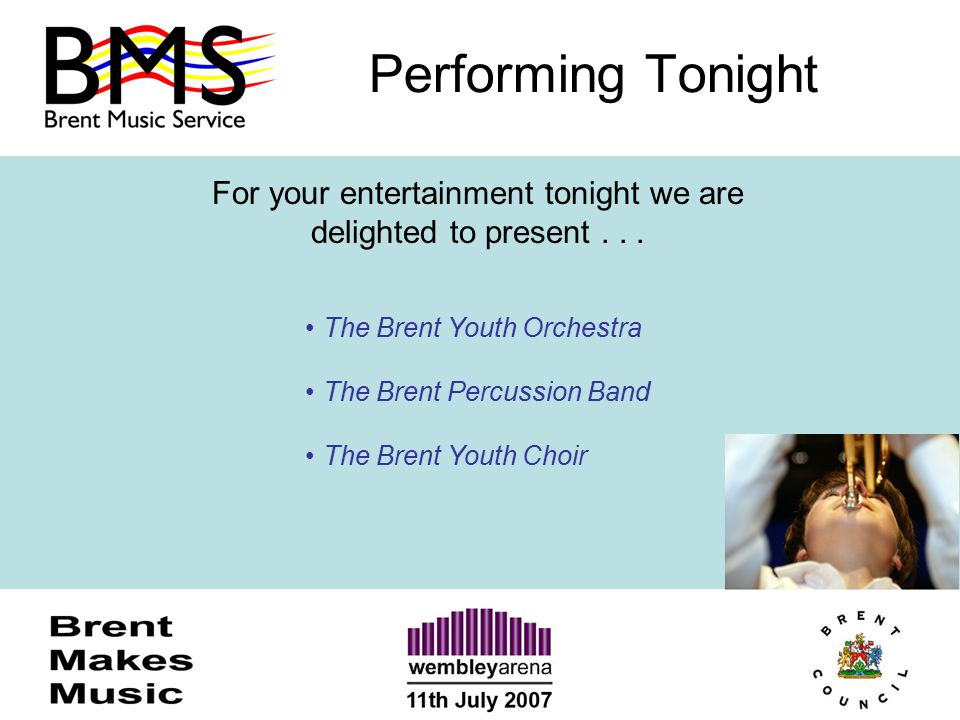 Performing Tonight For your entertainment tonight we are delighted to present... The Brent Youth Orchestra The Brent Percussion Band The Brent Youth C
