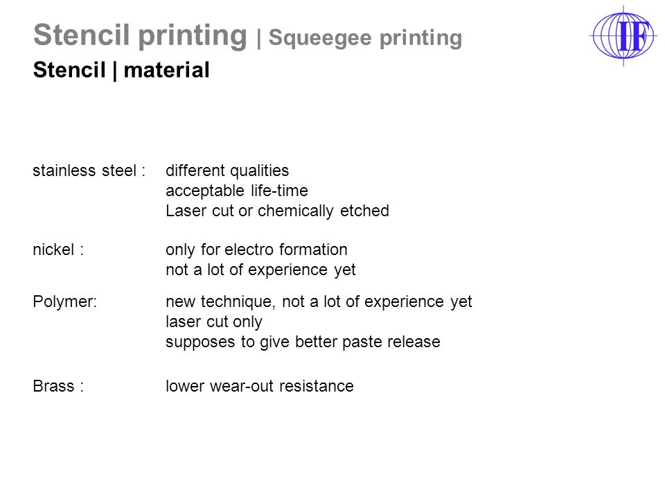 nickel : only for electro formation not a lot of experience yet Polymer: new technique, not a lot of experience yet laser cut only supposes to give better paste release Brass : lower wear-out resistance stainless steel : different qualities acceptable life-time Laser cut or chemically etched Stencil printing | Squeegee printing Stencil | material
