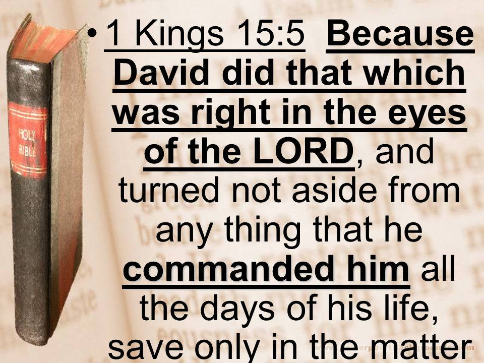 commanded him1 Kings 15:5 Because David did that which was right in the eyes of the LORD, and turned not aside from any thing that he commanded him al