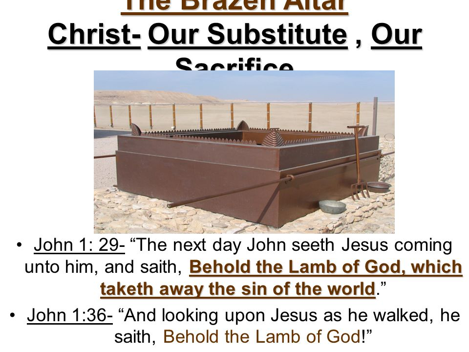 """The Brazen Altar Christ- Our Substitute, Our Sacrifice Behold the Lamb of God, which taketh away the sin of the worldJohn 1: 29- """"The next day John se"""