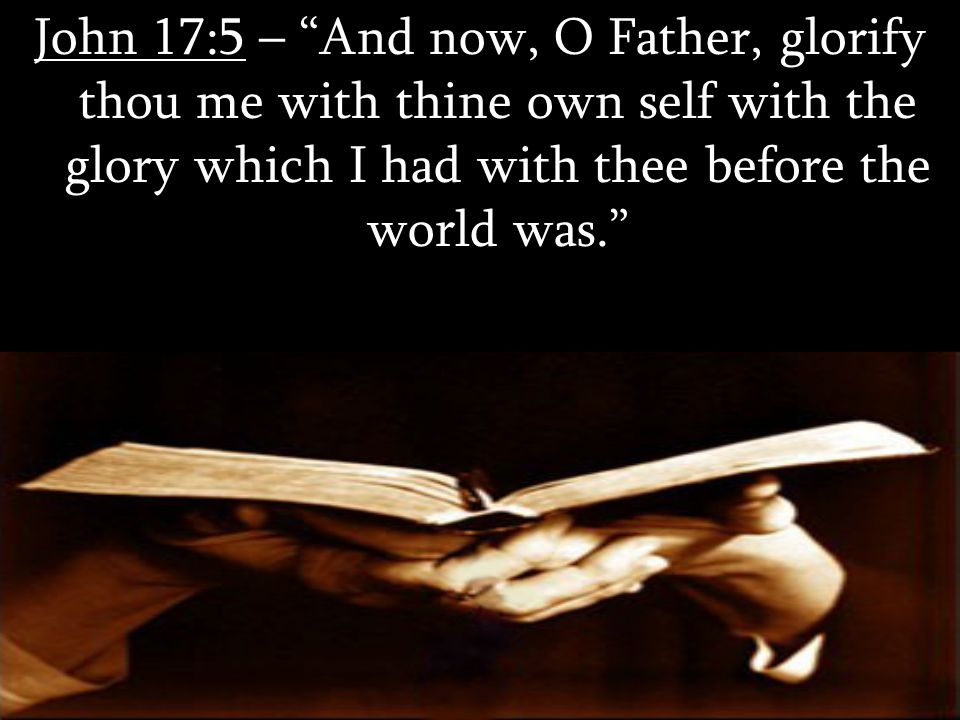 """John 17:5 – """"And now, O Father, glorify thou me with thine own self with the glory which I had with thee before the world was."""""""