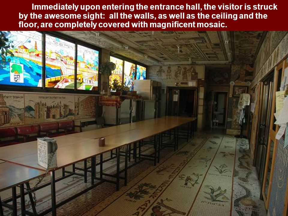 Immediately upon entering the entrance hall, the visitor is struck by the awesome sight: all the walls, as well as the ceiling and the floor, are completely covered with magnificent mosaic.