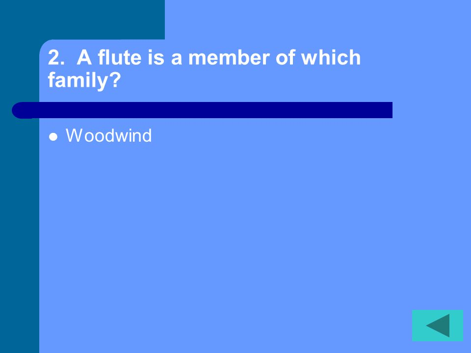 2. A flute is a member of which family? Woodwind