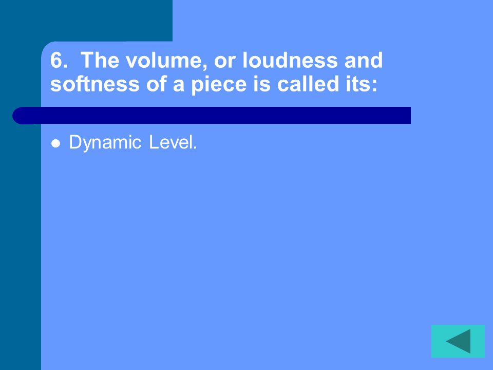 6. The volume, or loudness and softness of a piece is called its: Dynamic Level.