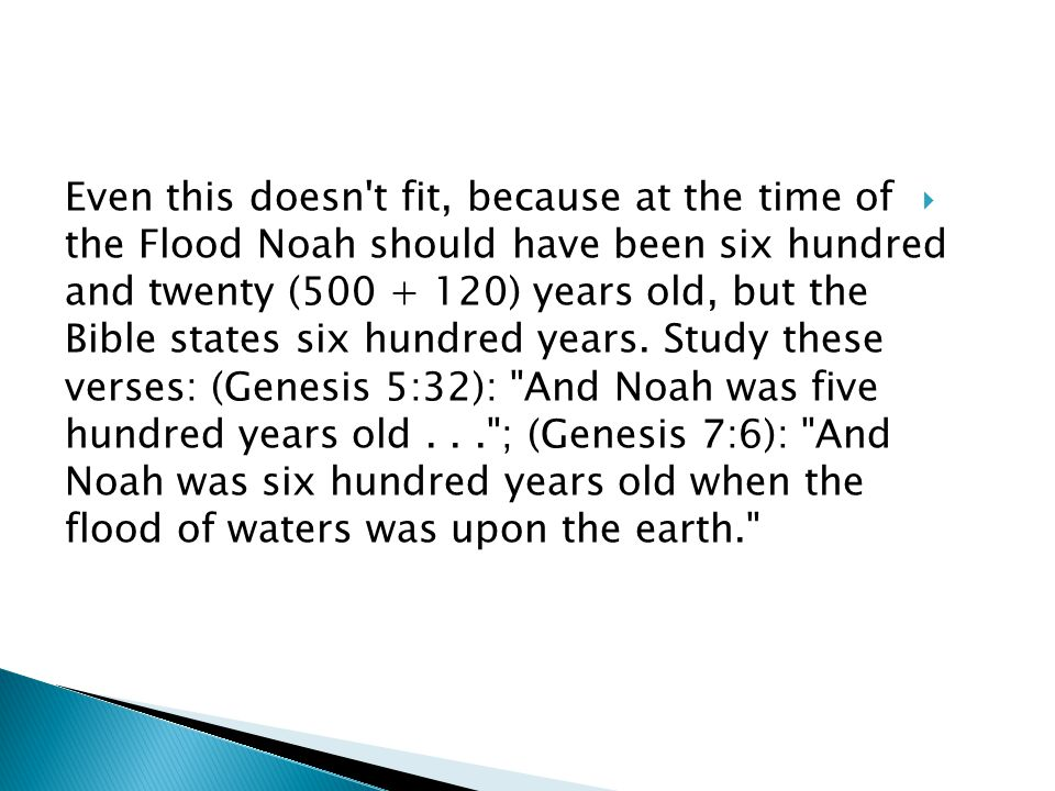  Even this doesn t fit, because at the time of the Flood Noah should have been six hundred and twenty (500 + 120) years old, but the Bible states six hundred years.