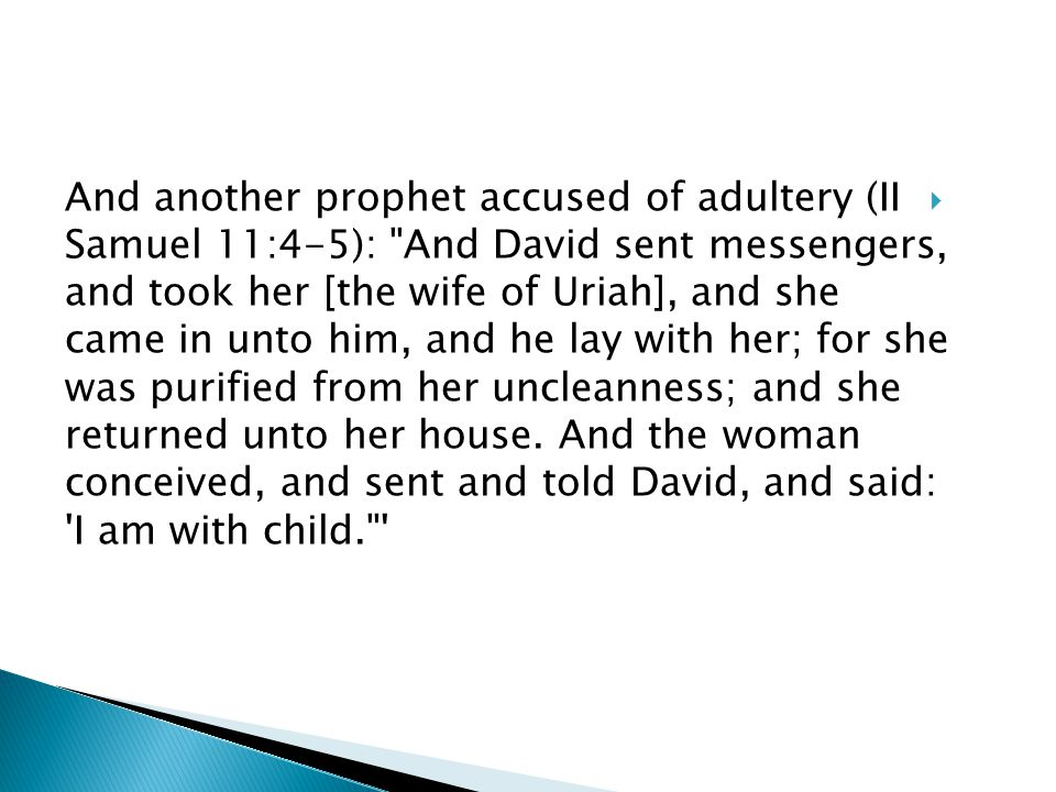  And another prophet accused of adultery (II Samuel 11:4-5): And David sent messengers, and took her [the wife of Uriah], and she came in unto him, and he lay with her; for she was purified from her uncleanness; and she returned unto her house.