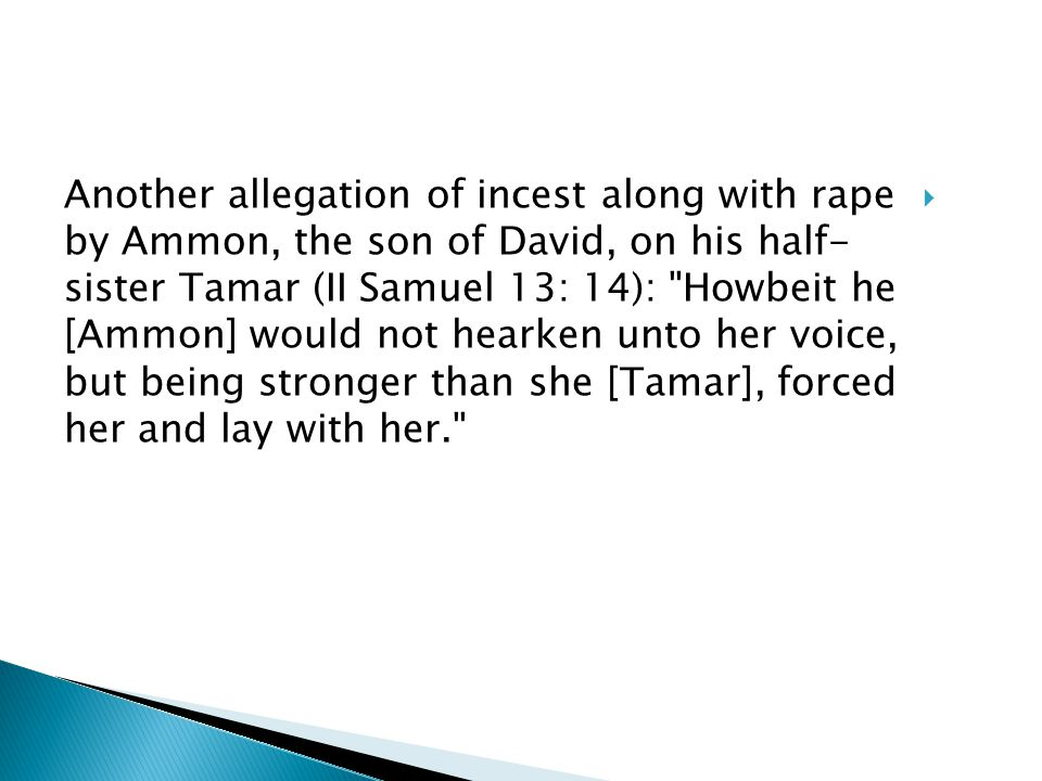  Another allegation of incest along with rape by Ammon, the son of David, on his half- sister Tamar (II Samuel 13: 14): Howbeit he [Ammon] would not hearken unto her voice, but being stronger than she [Tamar], forced her and lay with her.