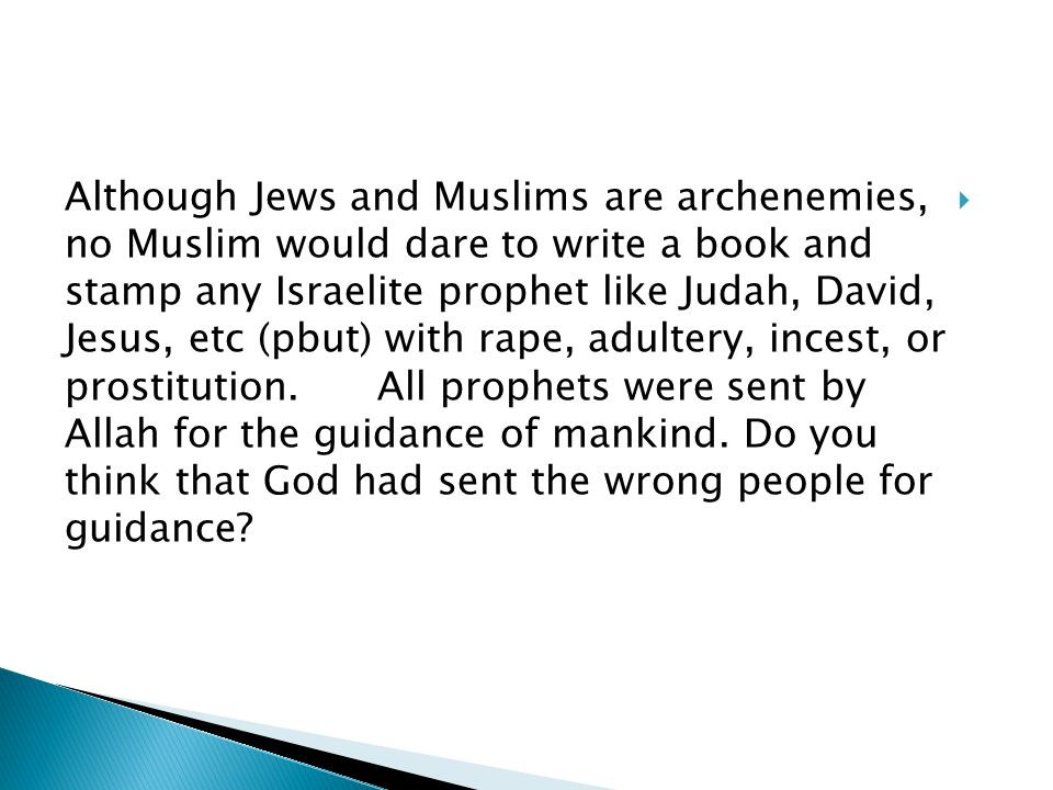 Although Jews and Muslims are archenemies, no Muslim would dare to write a book and stamp any Israelite prophet like Judah, David, Jesus, etc (pbut) with rape, adultery, incest, or prostitution.