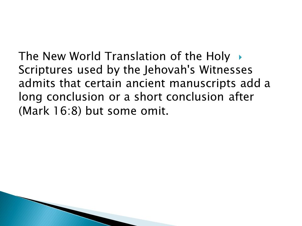  The New World Translation of the Holy Scriptures used by the Jehovah s Witnesses admits that certain ancient manuscripts add a long conclusion or a short conclusion after (Mark 16:8) but some omit.
