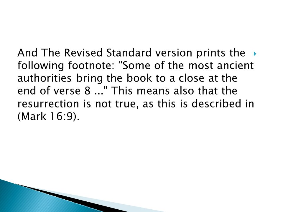  And The Revised Standard version prints the following footnote: Some of the most ancient authorities bring the book to a close at the end of verse 8... This means also that the resurrection is not true, as this is described in (Mark 16:9).