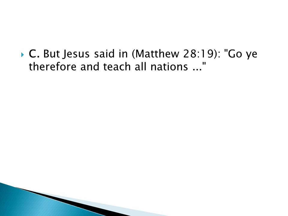  C. But Jesus said in (Matthew 28:19): Go ye therefore and teach all nations...