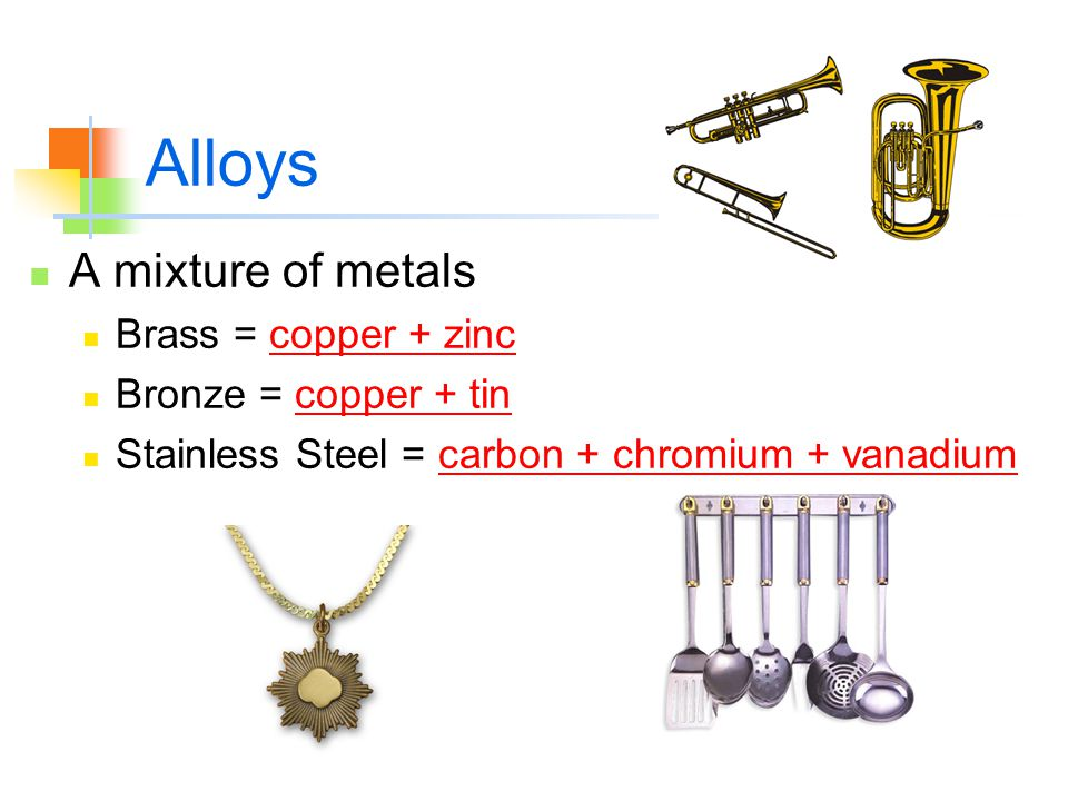 Alloys A mixture of metals Brass = copper + zinc Bronze = copper + tin Stainless Steel = carbon + chromium + vanadium