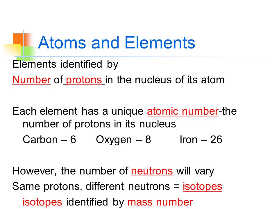 Atoms and Elements Elements identified by Number of protons in the nucleus of its atom Each element has a unique atomic number-the number of protons in its nucleus Carbon – 6Oxygen – 8Iron – 26 However, the number of neutrons will vary Same protons, different neutrons = isotopes isotopes identified by mass number
