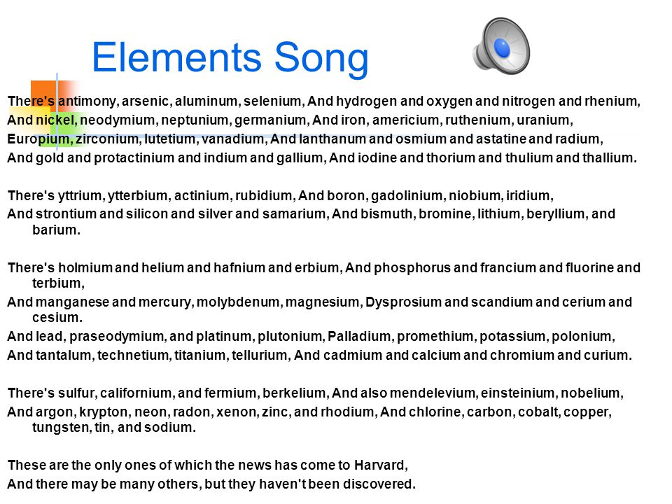 Elements Song There s antimony, arsenic, aluminum, selenium, And hydrogen and oxygen and nitrogen and rhenium, And nickel, neodymium, neptunium, germanium, And iron, americium, ruthenium, uranium, Europium, zirconium, lutetium, vanadium, And lanthanum and osmium and astatine and radium, And gold and protactinium and indium and gallium, And iodine and thorium and thulium and thallium.