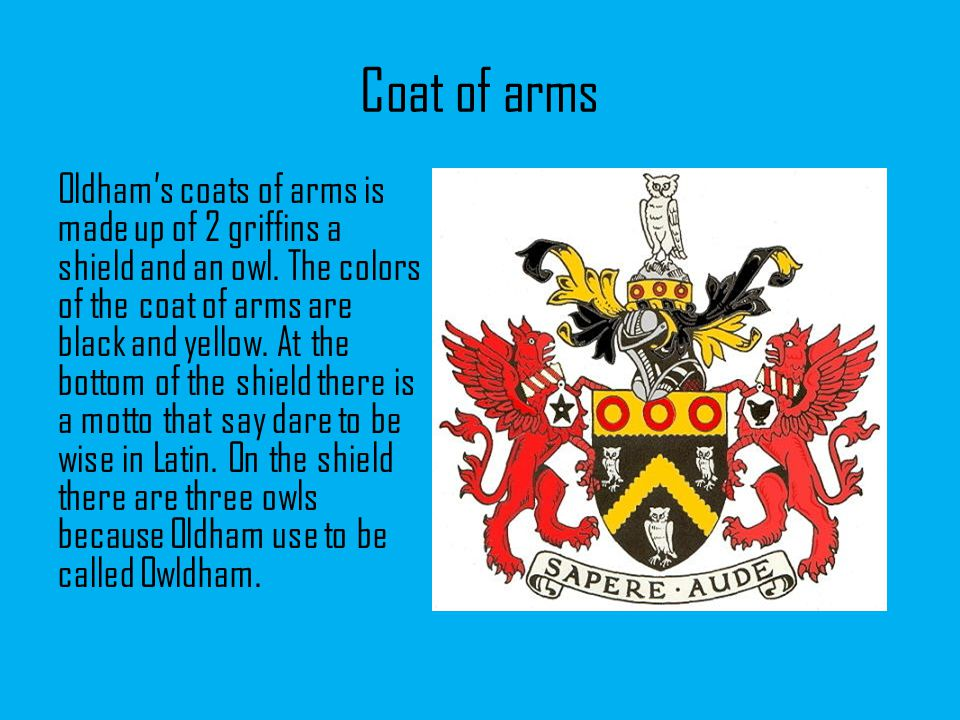 Coat of arms Oldham's coats of arms is made up of 2 griffins a shield and an owl.
