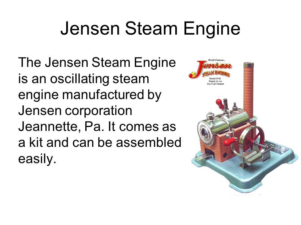 Jensen Steam Engine The Jensen Steam Engine is an oscillating steam engine manufactured by Jensen corporation Jeannette, Pa. It comes as a kit and can