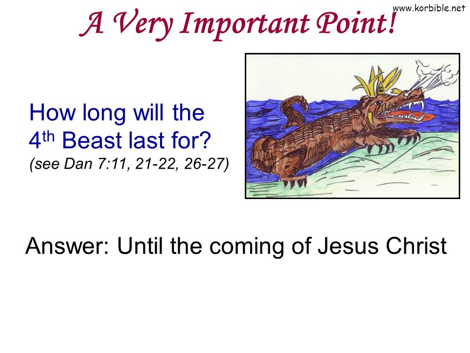 www.korbible.net A Very Important Point! How long will the 4 th Beast last for? (see Dan 7:11, 21-22, 26-27) Answer: Until the coming of Jesus Christ