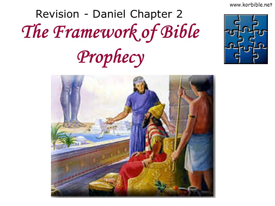 www.korbible.net Revision - Daniel Chapter 2 The Framework of Bible Prophecy