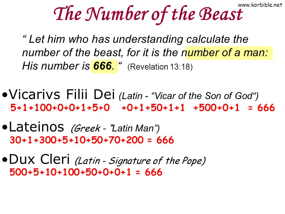 "www.korbible.net The Number of the Beast Vicarivs Filii Dei (Latin - ""Vicar of the Son of God"") 5+1+100+0+0+1+5+0 +0+1+50+1+1 +500+0+1 = 666 Lateinos"