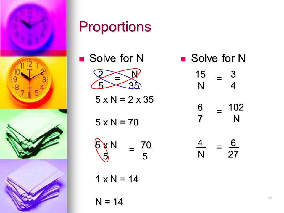 11 Proportions Solve for N Solve for N 2 5 N 35 35 = 5 x N = 2 x 35 5 x N = 70 5 x N 70 5 5 5 5 1 x N = 14 N = 14 = 15 15 N 3 4 = 6 7 102 102 N = 4 N