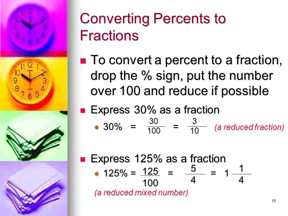 15 Converting Percents to Fractions To convert a percent to a fraction, drop the % sign, put the number over 100 and reduce if possible To convert a p