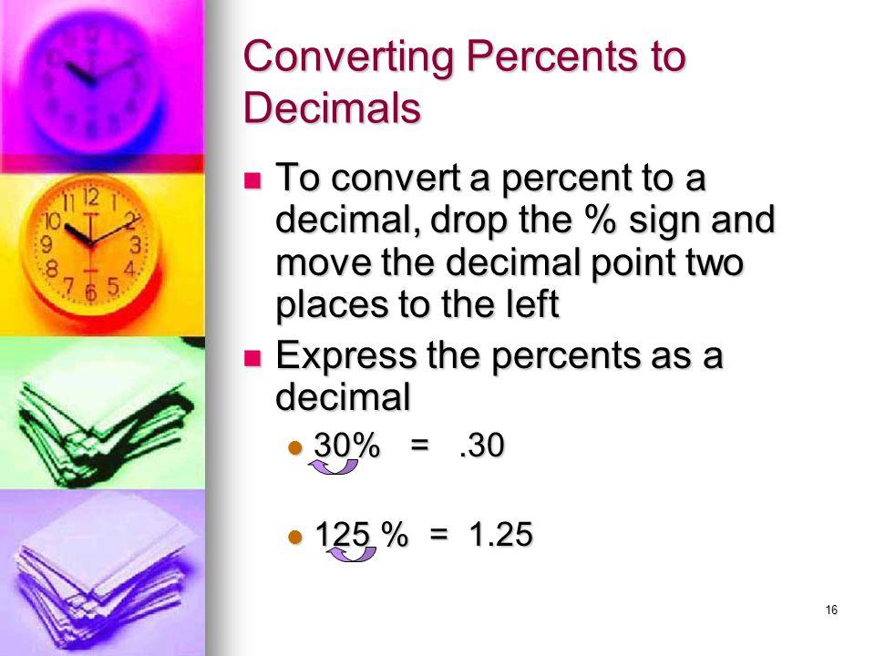 16 Converting Percents to Decimals To convert a percent to a decimal, drop the % sign and move the decimal point two places to the left To convert a p