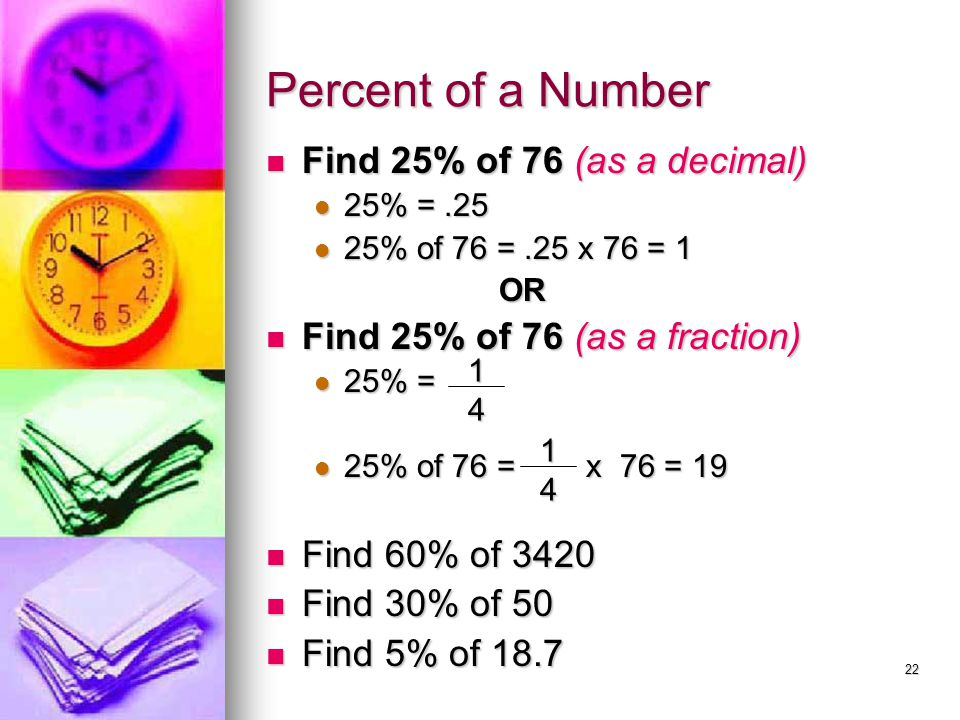 22 Percent of a Number Find 25% of 76 (as a decimal) Find 25% of 76 (as a decimal) 25% =.25 25% =.25 25% of 76 =.25 x 76 = 1 25% of 76 =.25 x 76 = 1 O