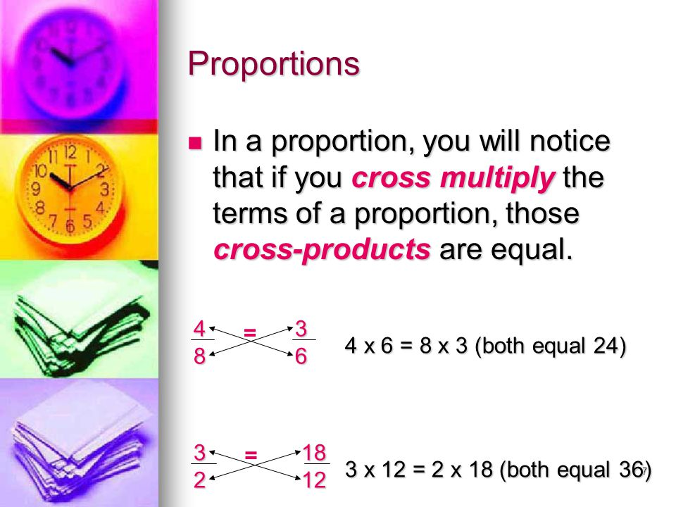 7 Proportions In a proportion, you will notice that if you cross multiply the terms of a proportion, those cross-products are equal. In a proportion,
