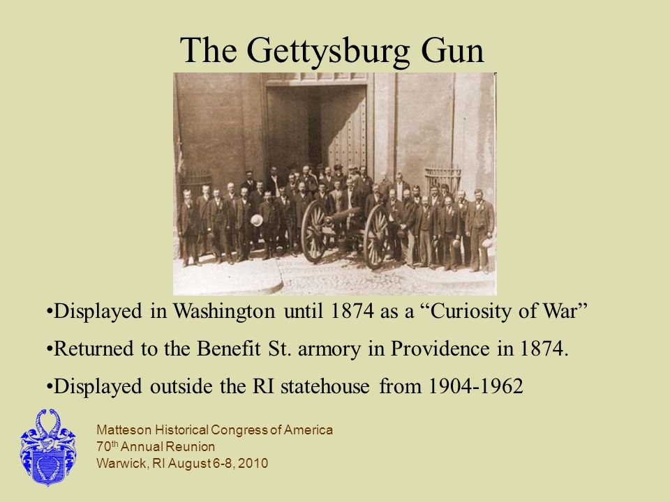 Matteson Historical Congress of America 70 th Annual Reunion Warwick, RI August 6-8, 2010 The Gettysburg Gun Displayed in Washington until 1874 as a Curiosity of War Returned to the Benefit St.