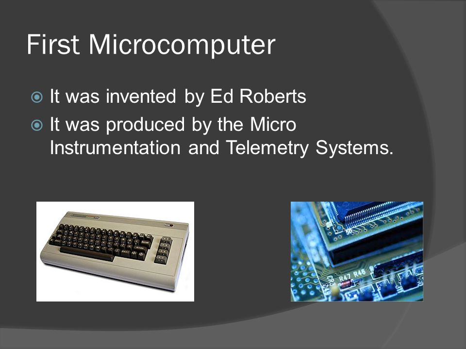 First Microcomputer  It was invented by Ed Roberts  It was produced by the Micro Instrumentation and Telemetry Systems.
