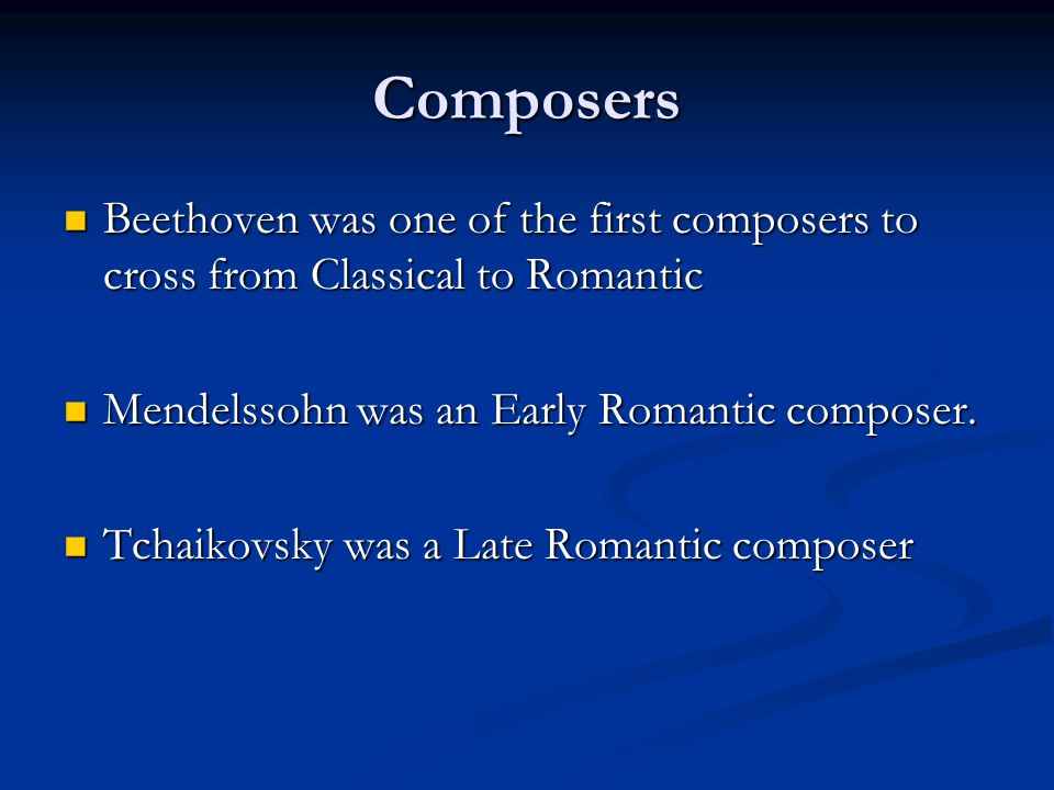 Composers Beethoven was one of the first composers to cross from Classical to Romantic Beethoven was one of the first composers to cross from Classical to Romantic Mendelssohn was an Early Romantic composer.