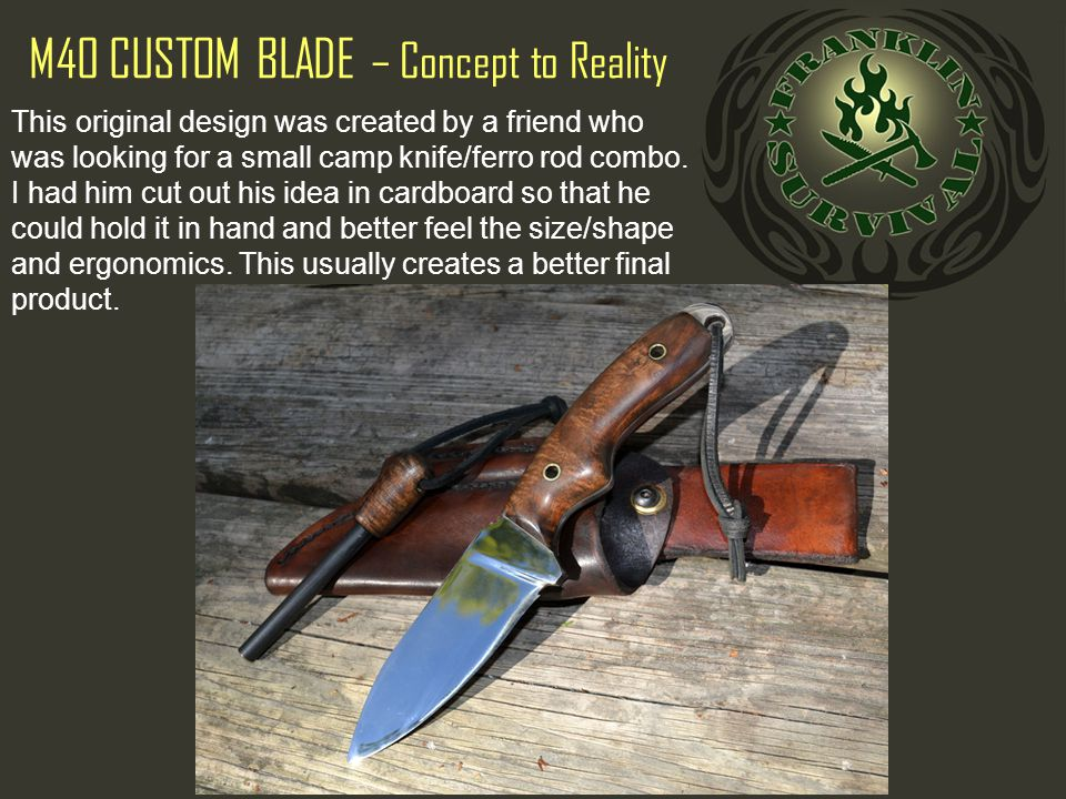 M40 CUSTOM BLADE – Concept to Reality This original design was created by a friend who was looking for a small camp knife/ferro rod combo.