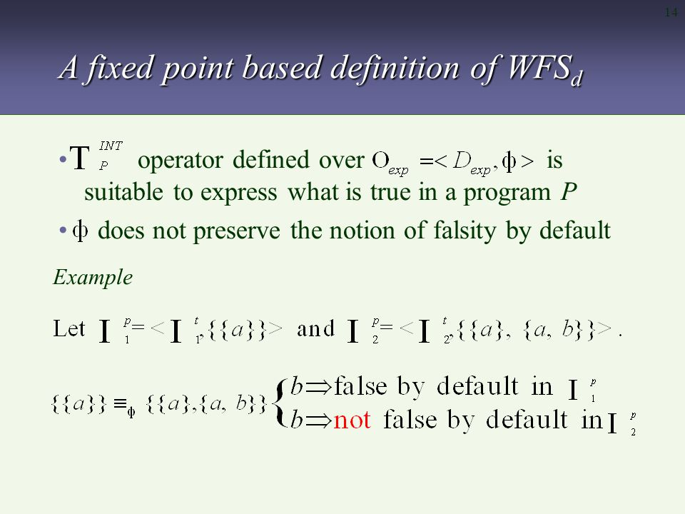 14 A fixed point based definition of WFS d operator defined over is suitable to express what is true in a program P does not preserve the notion of falsity by default Example