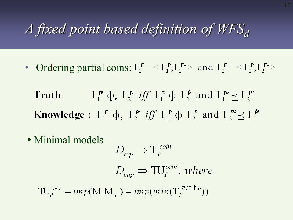 17 A fixed point based definition of WFS d Ordering partial coins: Minimal models
