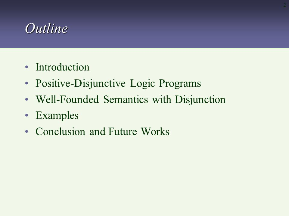 3Introduction Disjunctive reasoning in Logic Programming –Pioneer work by Minker – Generalized Closed World Assumption Positive-disjunctive logic programs –Semantics is obtained via minimal Herbrand models (Normal) Disjunctive logic programs –Stable Models –Well-founded Models  Many proposals!!!