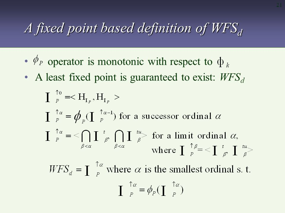 21 A fixed point based definition of WFS d A least fixed point is guaranteed to exist: WFS d operator is monotonic with respect to