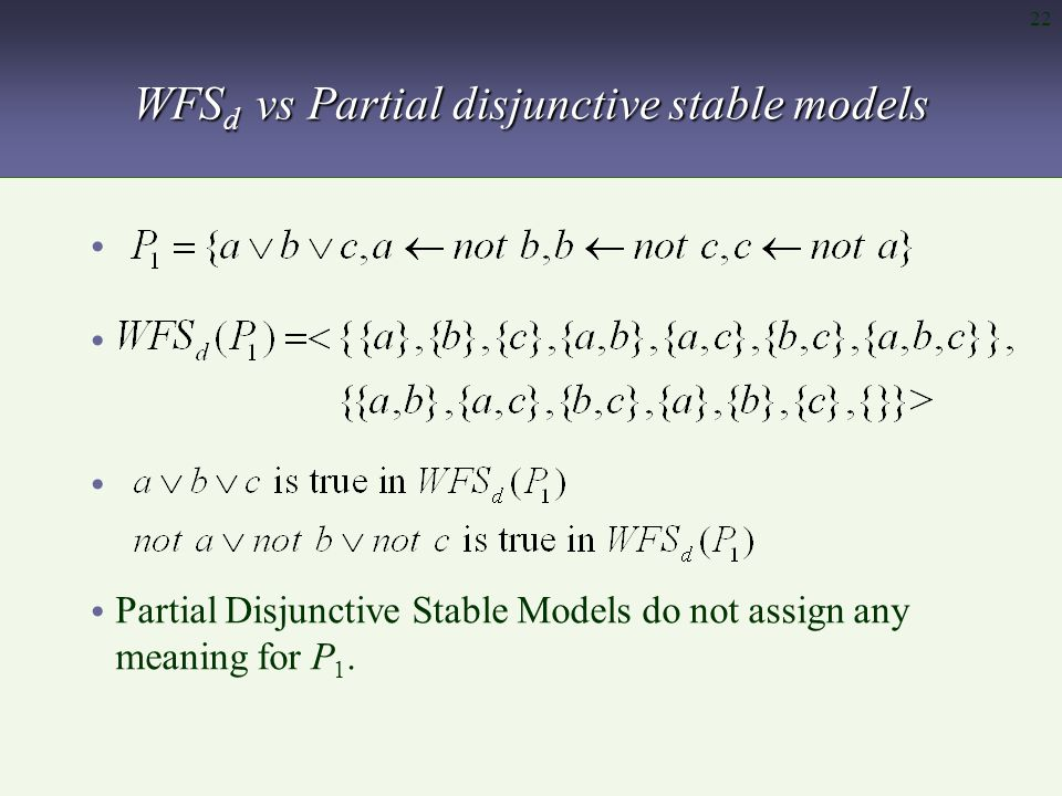 22 WFS d vs Partial disjunctive stable models Partial Disjunctive Stable Models do not assign any meaning for P 1.
