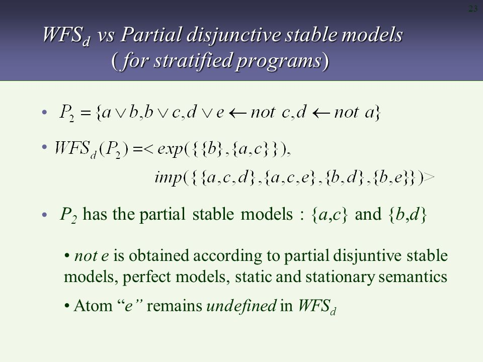 23 WFS d vs Partial disjunctive stable models ( for stratified programs) P 2 has the partial stable models : {a,c} and {b,d} not e is obtained according to partial disjuntive stable models, perfect models, static and stationary semantics Atom e remains undefined in WFS d