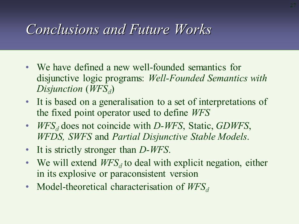 27 Conclusions and Future Works We have defined a new well-founded semantics for disjunctive logic programs: Well-Founded Semantics with Disjunction (WFS d ) It is based on a generalisation to a set of interpretations of the fixed point operator used to define WFS WFS d does not coincide with D-WFS, Static, GDWFS, WFDS, SWFS and Partial Disjunctive Stable Models.