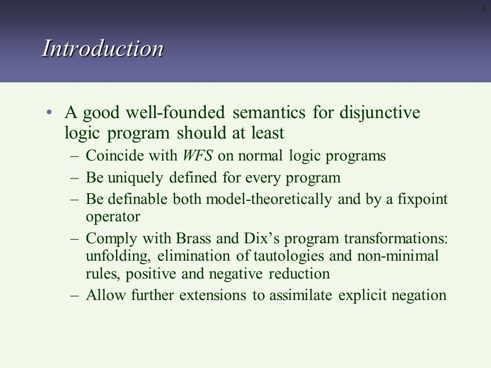 4Introduction A good well-founded semantics for disjunctive logic program should at least –Coincide with WFS on normal logic programs –Be uniquely defined for every program –Be definable both model-theoretically and by a fixpoint operator –Comply with Brass and Dix's program transformations: unfolding, elimination of tautologies and non-minimal rules, positive and negative reduction –Allow further extensions to assimilate explicit negation