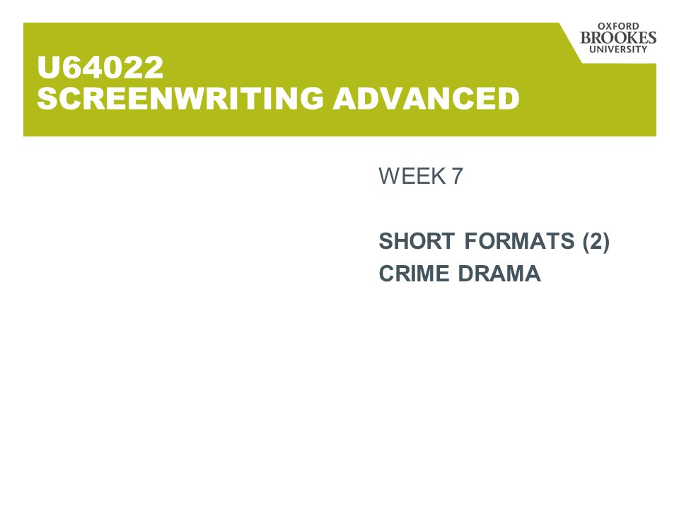 U64022 SCREENWRITING ADVANCED WEEK 7 SHORT FORMATS (2) CRIME DRAMA